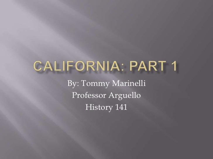 California: Part 1<br />By: Tommy Marinelli<br />Professor Arguello<br />History 141<br />