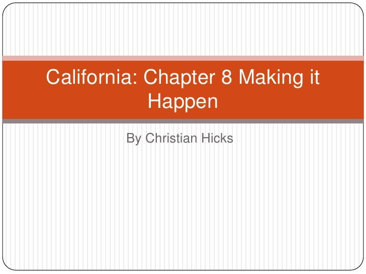 By Christian Hicks<br />California: Chapter 8 Making it Happen<br />