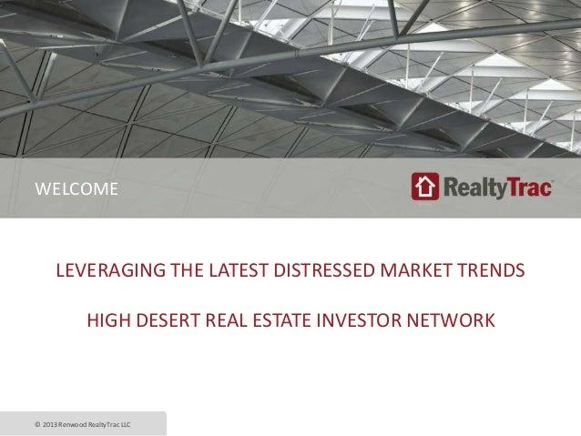 LEVERAGING THE LATEST DISTRESSED MARKET TRENDS HIGH DESERT REAL ESTATE INVESTOR NETWORK © 2013 Renwood RealtyTrac LLC WELC...