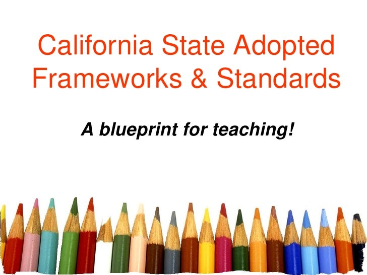 California State Adopted Frameworks & Standards<br />A blueprint for teaching!<br />
