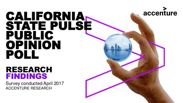 CALIFORNIA STATE PULSE PUBLIC OPINION POLL RESEARCH FINDINGS Survey conducted April 2017 ACCENTURE RESEARCH