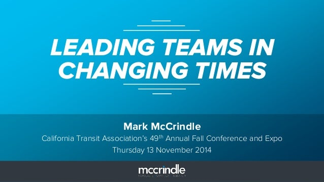 Mark McCrindle LEADING TEAMS IN CHANGING TIMES California Transit Association's 49th Annual Fall Conference and Expo Thurs...