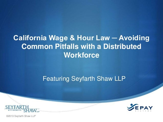 California Wage & Hour Law ─ Avoiding Common Pitfalls with a Distributed Workforce Featuring Seyfarth Shaw LLP  ©2013 Seyf...