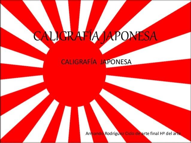 CALIGRAFÍA JAPONESA CALIGRAFÍA JAPONESA Armando Rodríguez Ciclo de arte final Hª del arte
