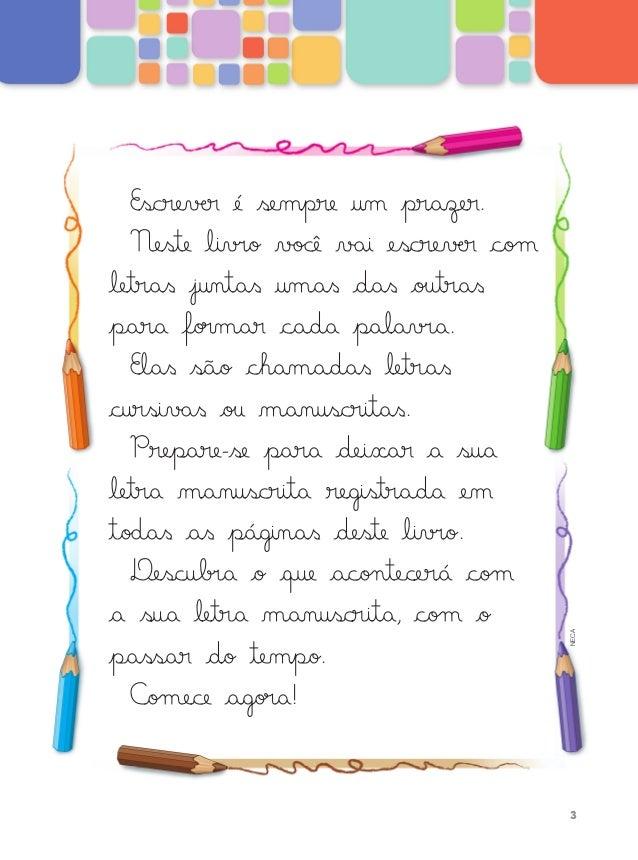 Escrever é sempre um prazer. neste livro você vai escrever com letras juntas umas das outras para formar cada palavra. Ela...