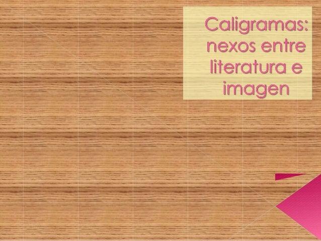 Un caligrama es un poema visualen el que las palabras dibujan oconfiguran un personaje, unanimal, un paisaje, o cualquiero...