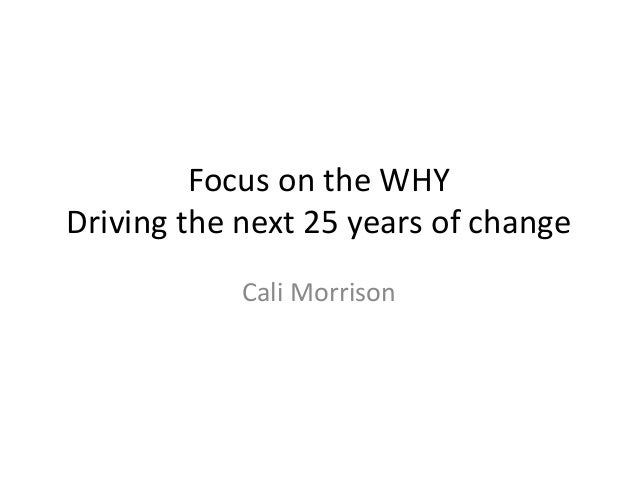 Focus on the WHY Driving the next 25 years of change Cali Morrison