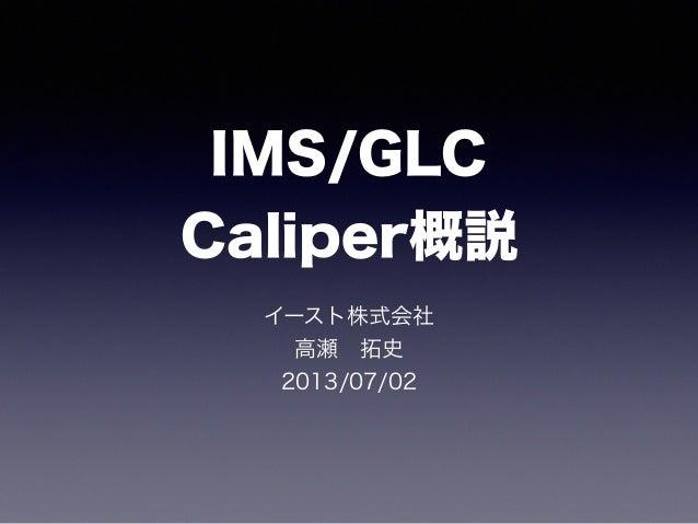 IMS/GLC Caliper概説 イースト株式会社 高瀬拓史 2013/07/02