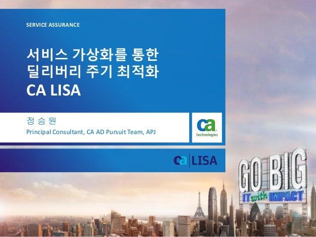 서비스 가상화를 통한 딜리버리 주기 최적화 CA LISA SERVICE ASSURANCE 정 승 원 Principal Consultant, CA AD Pursuit Team, APJ