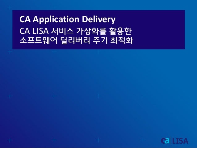 CA Application Delivery CA LISA 서비스 가상화를 활용한 소프트웨어 딜리버리 주기 최적화