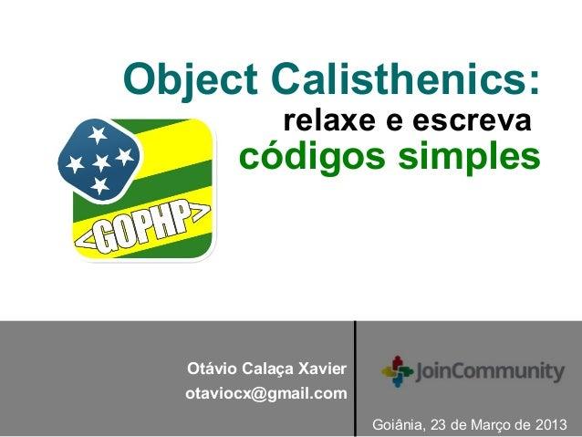 Object Calisthenics: relaxe e escreva códigos simples Goiânia, 23 de Março de 2013 Otávio Calaça Xavier otaviocx@gmail.com