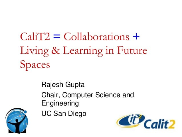 CaliT2 = Collaborations + Living & Learning in Future Spaces Rajesh Gupta Chair, Computer Science and Engineering UC San D...