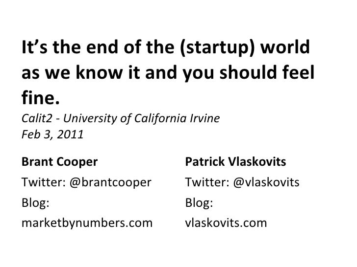 It's the end of the (startup) world as we know it and you should feel fine. Calit2 - University of California Irvine Feb 3...