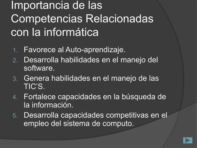 Importancia de las Competencias Relacionadas con la informática 1. 2. 3. 4. 5.  Favorece al Auto-aprendizaje. Desarrolla h...