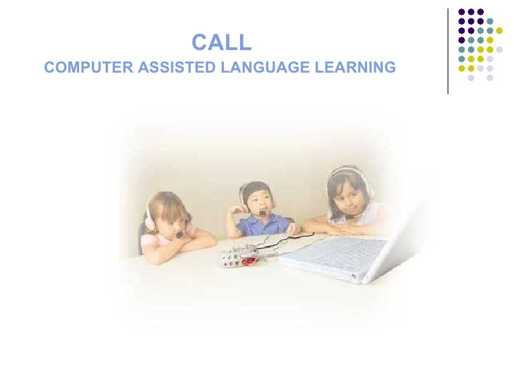 CALL     COMPUTER ASSISTED LANGUAGE LEARNING