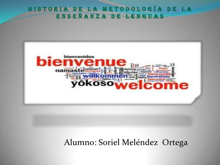 Historia de la metodología de la     enseñanza de lenguas       Alumno: Soriel Meléndez Ortega