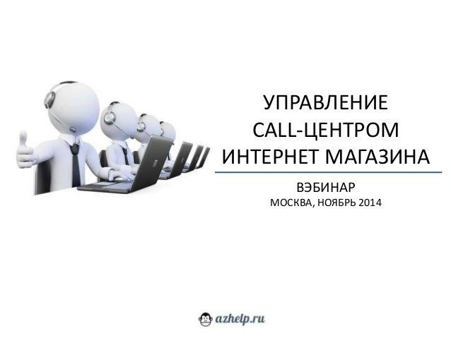 УПРАВЛЕНИЕ  CALL-ЦЕНТРОМ  ИНТЕРНЕТ МАГАЗИНА  ВЭБИНАР  МОСКВА, НОЯБРЬ 2014