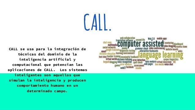 CALL. CALL se usa para la integración de técnicas del dominio de la inteligencia artificial y computacional que potencian ...