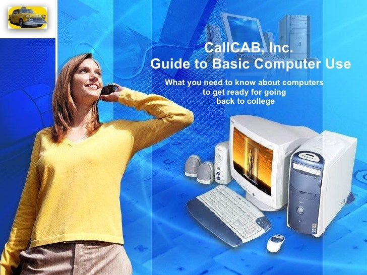 CallCAB, Inc.  Guide to Basic Computer Use What you need to know about computers  to get ready for going  back to college