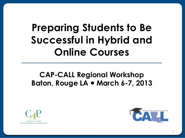 Preparing Students to BeSuccessful in Hybrid and    Online Courses  CAP-CALL Regional WorkshopBaton, Rouge LA  March 6-7,...
