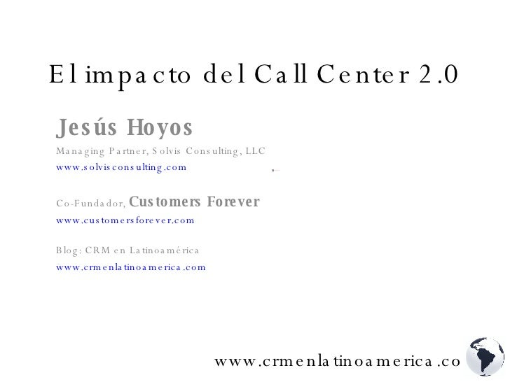 El impacto del Call Center 2.0 Jesús Hoyos Managing Partner, Solvis Consulting, LLC www.solvisconsulting.com   Co-Fundador...