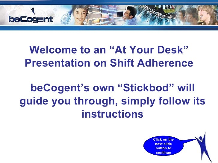 "Welcome to an ""At Your Desk"" Presentation on Shift Adherence beCogent's own ""Stickbod"" will guide you through, simply foll..."