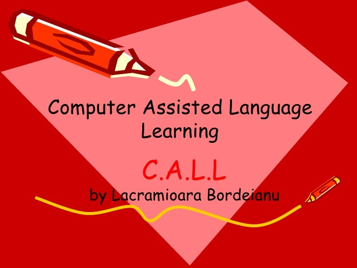 C.A.L.L by Lacramioara Bordeianu Computer Assisted Language Learning