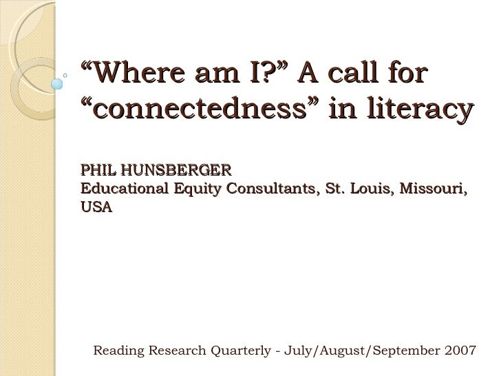 """"""" Where am I?"""" A call for """"connectedness"""" in literacy PHIL HUNSBERGER Educational Equity Consultants, St. Louis, Missouri,..."""