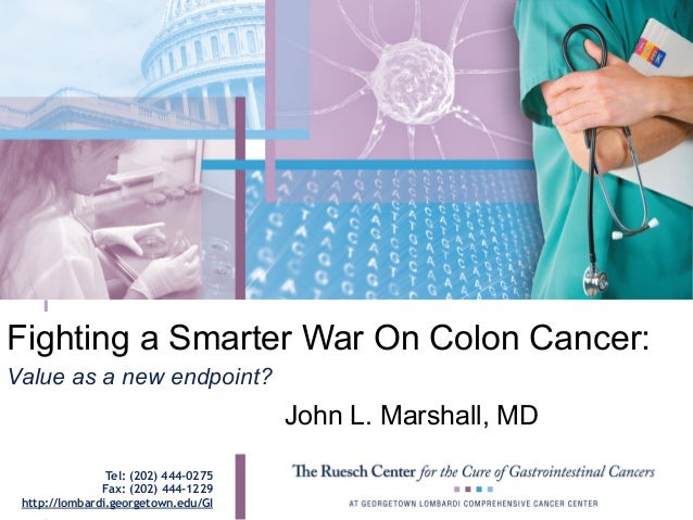 Fighting a Smarter War On Colon Cancer: John L. Marshall, MD Value as a new endpoint? Tel: (202) 444-0275 Fax: (202) 444-1...