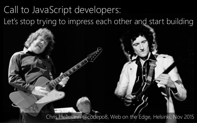 Call to JavaScript developers: Let's stop trying to impress each other and start building Chris Heilmann @codepo8, Web on ...
