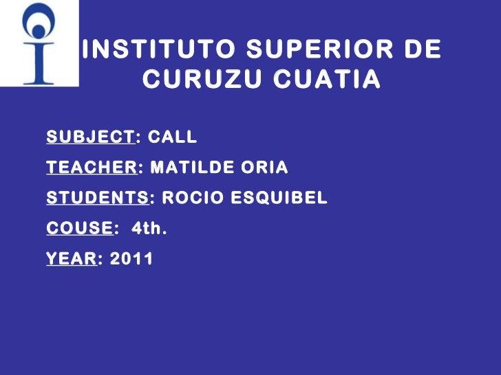 INSTITUTO SUPERIOR DE CURUZU CUATIA SUBJECT : CALL TEACHER : MATILDE ORIA STUDENTS : ROCIO ESQUIBEL COUSE :  4th. YEAR : 2...