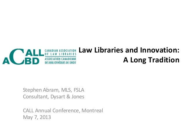 Law Libraries and Innovation:A Long TraditionStephen Abram, MLS, FSLAConsultant, Dysart & JonesCALL Annual Conference, Mon...