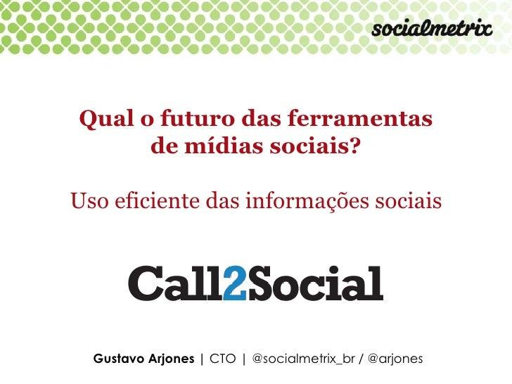 Qual o futuro das ferramentas      de mídias sociais?Uso eficiente das informações sociais  Gustavo Arjones | CTO | @socia...