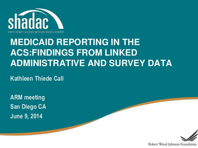 MEDICAID REPORTING IN THE ACS:FINDINGS FROM LINKED ADMINISTRATIVE AND SURVEY DATA Kathleen Thiede Call ARM meeting San Die...