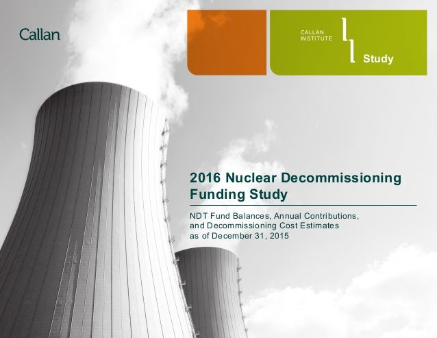 CALLAN INSTITUTE Study 2016 Nuclear Decommissioning Funding Study NDT Fund Balances, Annual Contributions, and Decommissio...