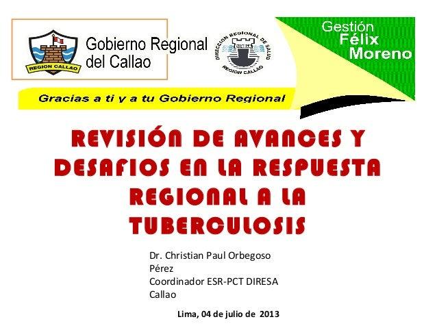 REVISIÓN DE AVANCES Y DESAFIOS EN LA RESPUESTA REGIONAL A LA TUBERCULOSIS Lima, 04 de julio de 2013 Dr. Christian Paul Orb...