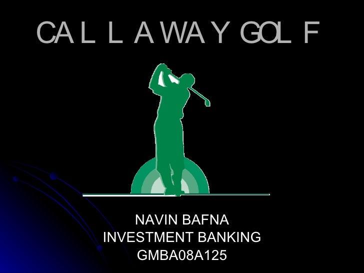 CALLAWAY GOLF  <ul><li>NAVIN BAFNA </li></ul><ul><li>INVESTMENT BANKING </li></ul><ul><li>GMBA08A125 </li></ul>