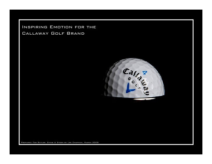 Inspiring Emotion for the Callaway Golf Brand     Prepared For Butler, Shine & Stern by Lee Chapman, March 2008
