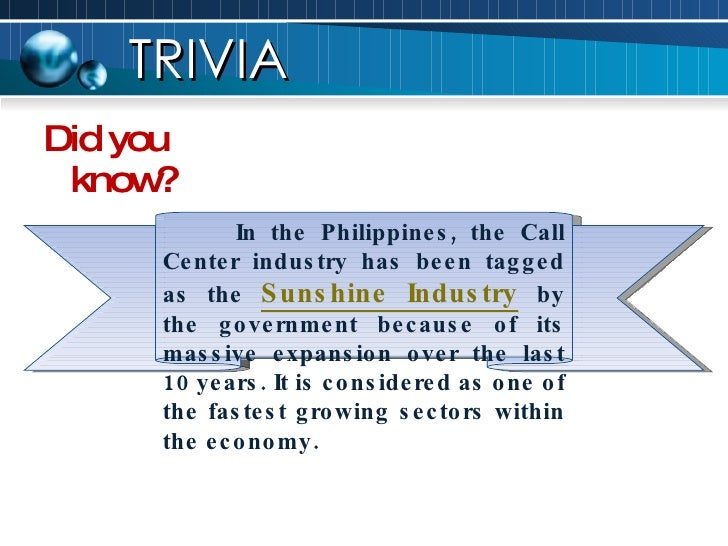 <ul><li>Did you know? </li></ul>TRIVIA In the Philippines, the Call Center industry has been tagged as the  Sunshine Indus...