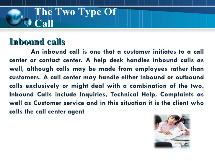 The Two Type Of Call Inbound calls An inbound call is one that a customer initiates to a call center or contact center. A ...