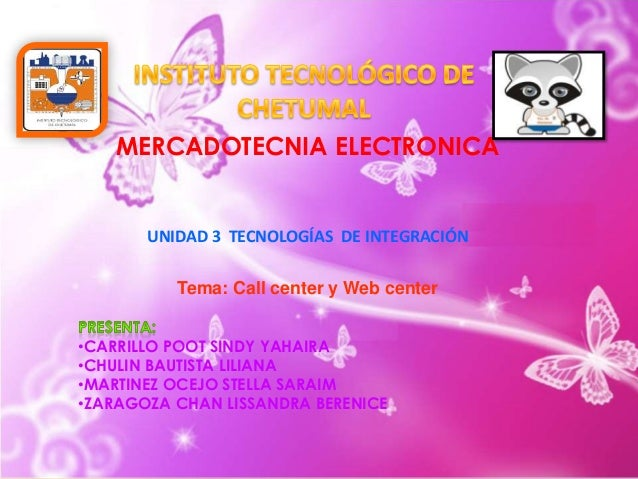 MERCADOTECNIA ELECTRONICA  UNIDAD 3 TECNOLOGÍAS DE INTEGRACIÓN Tema: Call center y Web center •CARRILLO POOT SINDY YAHAIRA...