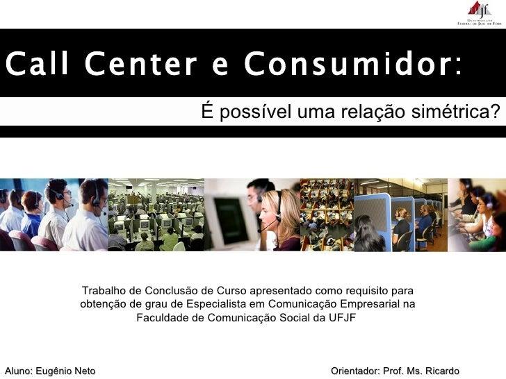 Call Center e Consumidor: É possível uma relação simétrica? Trabalho de Conclusão de Curso apresentado como requisito para...