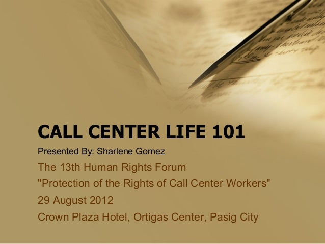 "CALL CENTER LIFE 101 Presented By: Sharlene Gomez  The 13th Human Rights Forum ""Protection of the Rights of Call Center Wo..."
