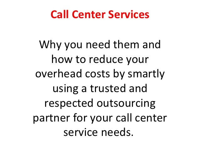 Call Center Services Why you need them and   how to reduce youroverhead costs by smartly    using a trusted and  respected...