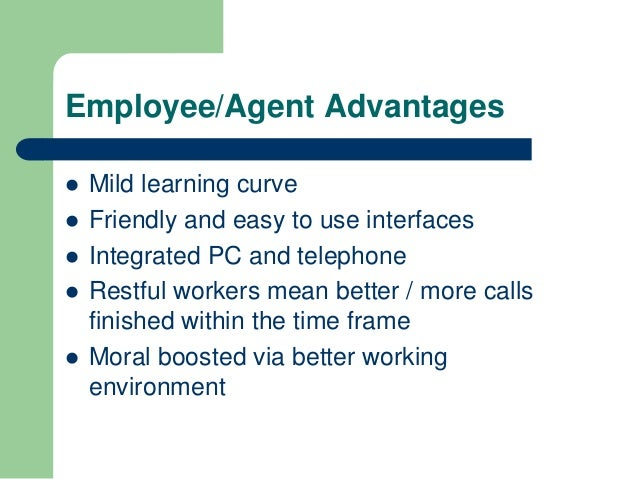 Employee/Agent Advantages   Mild learning curve   Friendly and easy to use interfaces   Integrated PC and telephone   ...