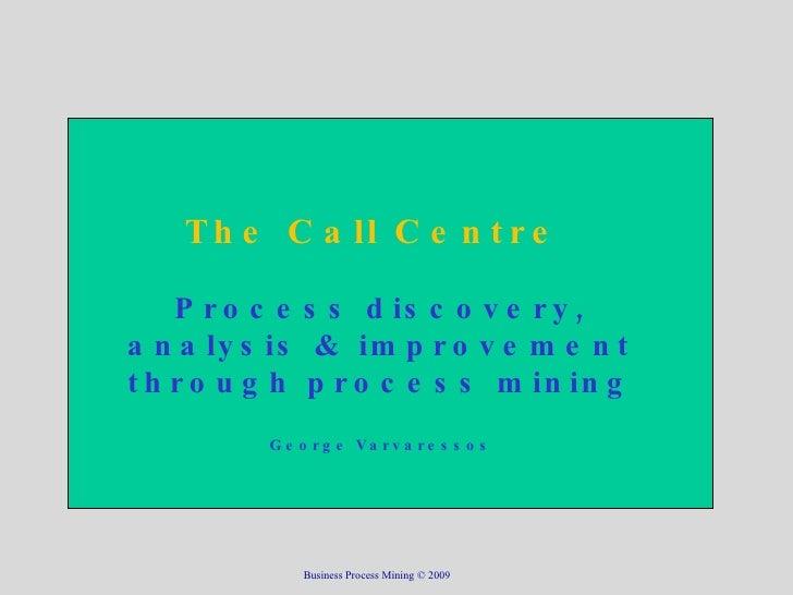 The Call Centre  Process discovery, analysis & improvement through process mining George Varvaressos Business Process Mini...