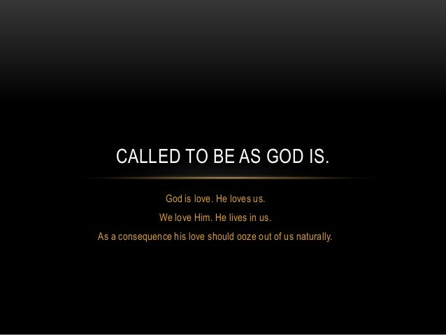 CALLED TO BE AS GOD IS. God is love. He loves us. We love Him. He lives in us. As a consequence his love should ooze out o...