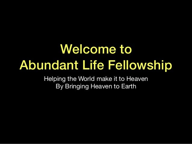Welcome to Abundant Life Fellowship Helping the World make it to Heaven  By Bringing Heaven to Earth