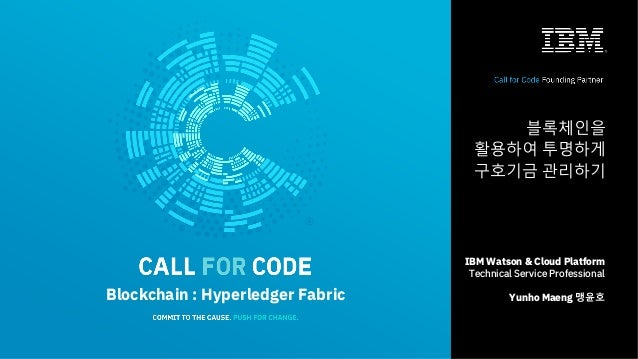 1 IBM Watson & Cloud Platform Technical Service Professional Yunho Maeng 맹윤호Blockchain : Hyperledger Fabric 블록체인을 활용하여 투명하...