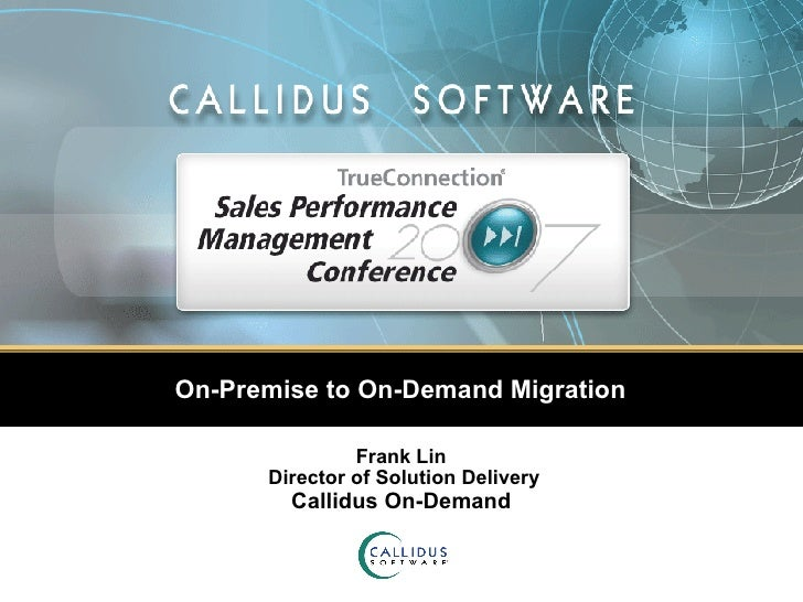On-Premise to On-Demand Migration Frank Lin  Director of Solution Delivery Callidus On-Demand